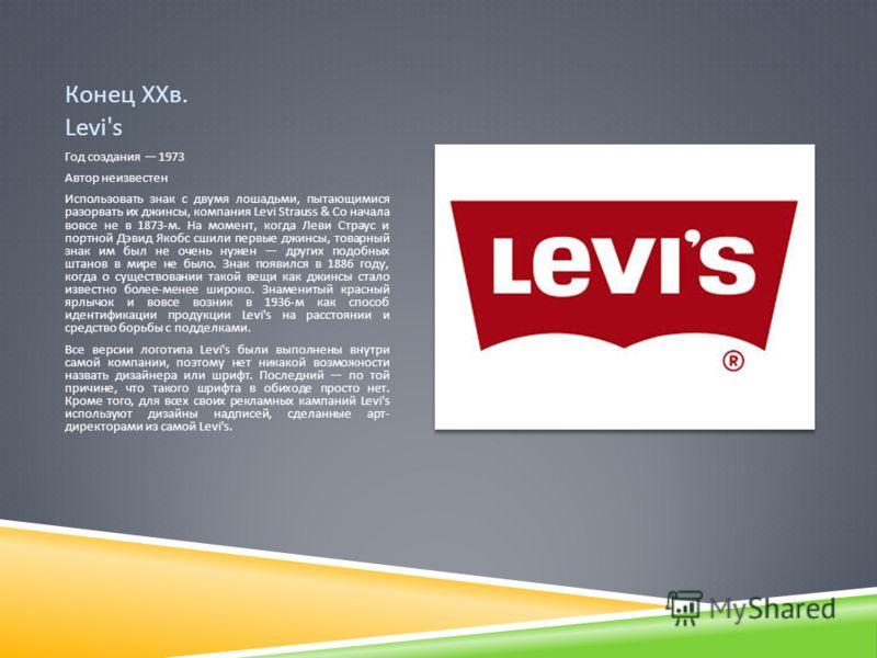 Конец ХХв. Levi's Год создания 1973 Автор неизвестен Использовать знак с двумя лошадьми, пытающимися разорвать их джинсы, компания Levi Strauss & Co начала вовсе не в 1873- м. На момент, когда Леви Страус и портной Дэвид Якобс сшили первые джинсы, то