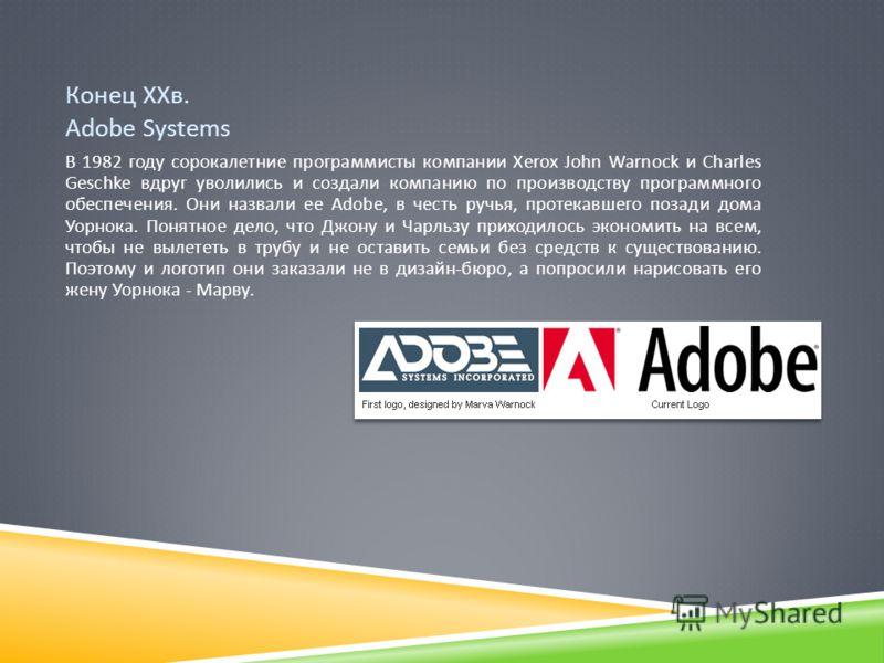 Конец ХХв. Adobe Systems В 1982 году сорокалетние программисты компании Xerox John Warnock и Charles Geschke вдруг уволились и создали компанию по производству программного обеспечения. Они назвали ее Adobe, в честь ручья, протекавшего позади дома Уо