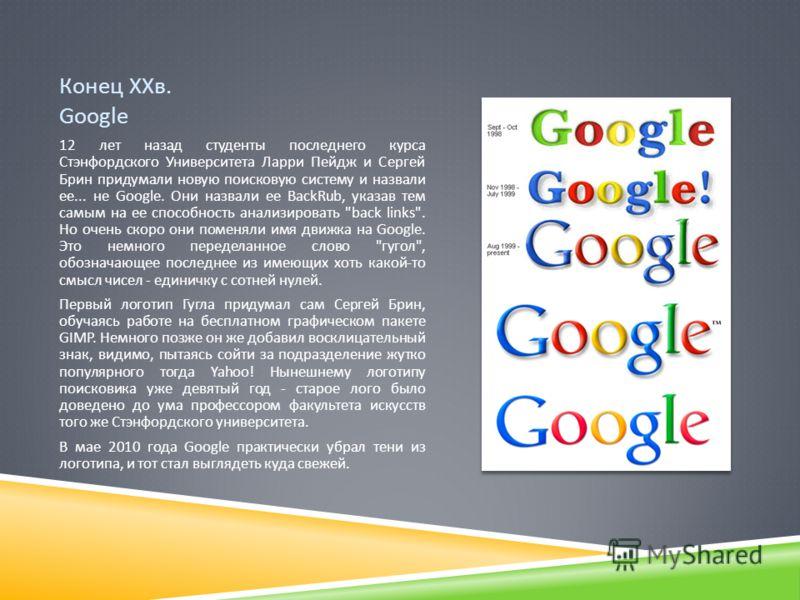 Конец ХХв. Google 12 лет назад студенты последнего курса Стэнфордского Университета Ларри Пейдж и Сергей Брин придумали новую поисковую систему и назвали ее... не Google. Они назвали ее BackRub, указав тем самым на ее способность анализировать