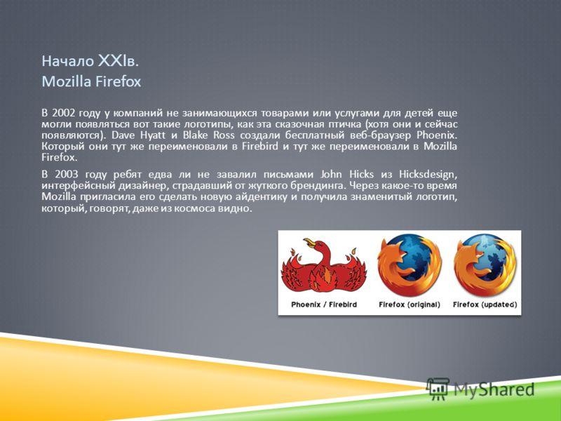 Начало XXI в. Mozilla Firefox В 2002 году у компаний не занимающихся товарами или услугами для детей еще могли появляться вот такие логотипы, как эта сказочная птичка ( хотя они и сейчас появляются ). Dave Hyatt и Blake Ross создали бесплатный веб -
