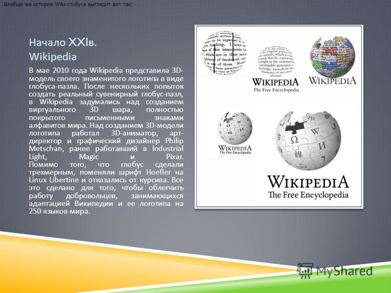 Начало XXI в. Wikipedia В мае 2010 года Wikipedia представила 3D- модель своего знаменитого логотипа в виде глобуса - пазла. После нескольких попыток создать реальный сувенирный глобус - пазл, в Wikipedia задумались над созданием виртуального 3D шара