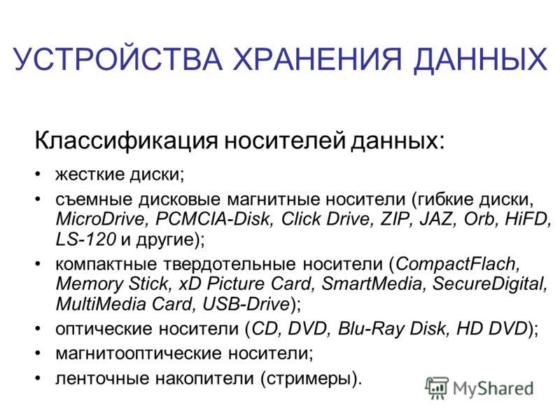 УСТРОЙСТВА ХРАНЕНИЯ ДАННЫХ Классификация носителей данных: жесткие диски; съемные дисковые магнитные носители (гибкие диски, MicroDrive, PCMCIA-Disk, Click Drive, ZIP, JAZ, Orb, HiFD, LS-120 и другие); компактные твердотельные носители (CompactFlach,