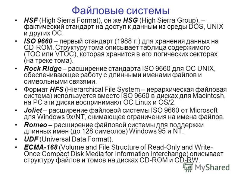 Файловые системы HSF (High Sierra Format), он же HSG (High Sierra Group), – фактический стандарт на доступ к данным из среды DOS, UNIX и других ОС. ISO 9660 – первый стандарт (1988 г.) для хранения данных на CD-ROM. Структуру тома описывает таблица с