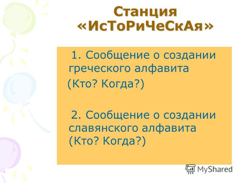 Станция «ИсТоРиЧеСкАя» 1. Сообщение о создании греческого алфавита (Кто? Когда?) 2. Сообщение о создании славянского алфавита (Кто? Когда?)