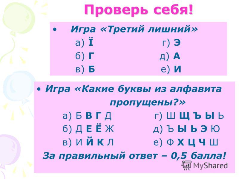 Проверь себя! Игра «Третий лишний» а) Ї г) Э б) Г д) А в) Б е) И Игра «Какие буквы из алфавита пропущены?» а) Б В Г Д г) Ш Щ Ъ Ы Ь б) Д Е Ё Ж д) Ъ Ы Ь Э Ю в) И Й К Л е) Ф Х Ц Ч Ш За правильный ответ – 0,5 балла!