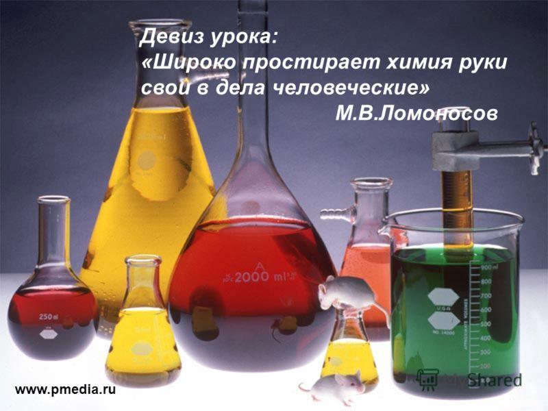 www.pmedia.ru Девиз урока: «Широко простирает химия руки свои в дела человеческие» М.В.Ломоносов