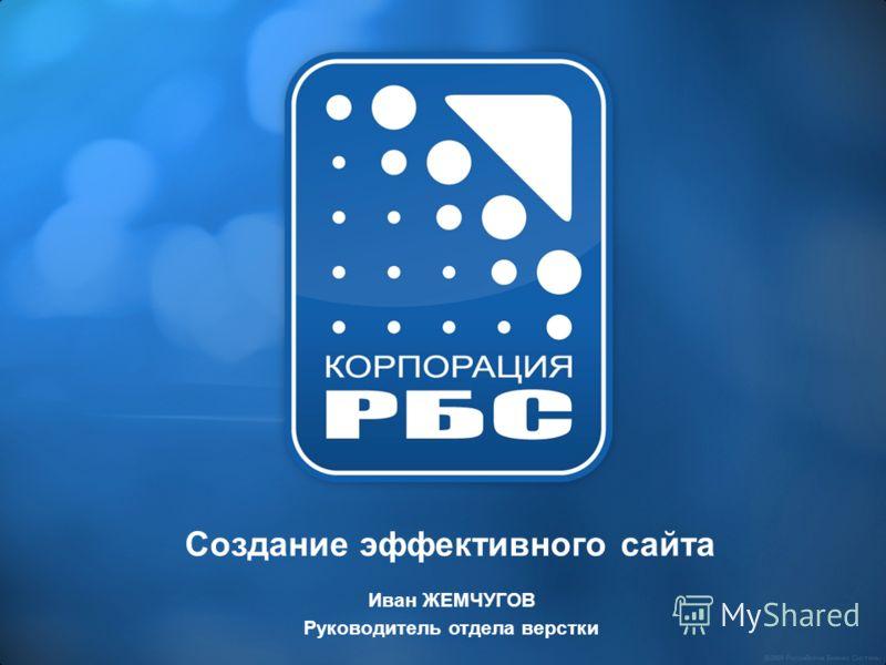 Создание эффективного сайта Иван ЖЕМЧУГОВ Руководитель отдела верстки