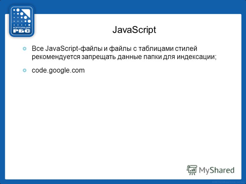 JavaScript Все JavaScript-файлы и файлы с таблицами стилей рекомендуется запрещать данные папки для индексации; code.google.com