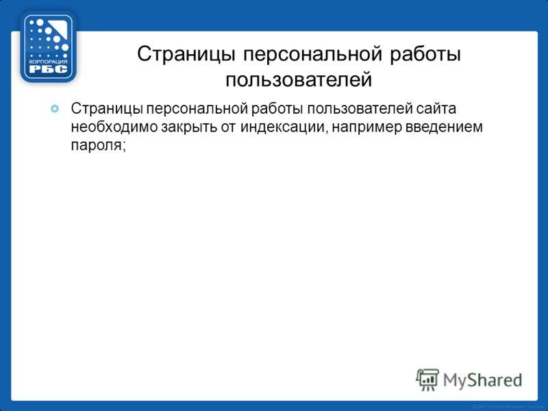 Страницы персональной работы пользователей Страницы персональной работы пользователей сайта необходимо закрыть от индексации, например введением пароля;