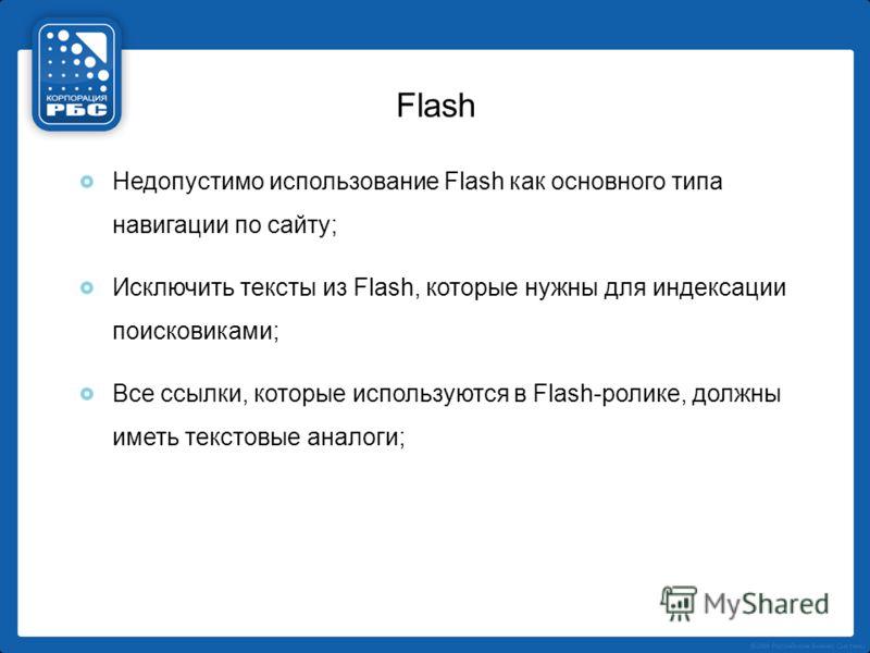 Flash Недопустимо использование Flash как основного типа навигации по сайту; Исключить тексты из Flash, которые нужны для индексации поисковиками; Все ссылки, которые используются в Flash-ролике, должны иметь текстовые аналоги;