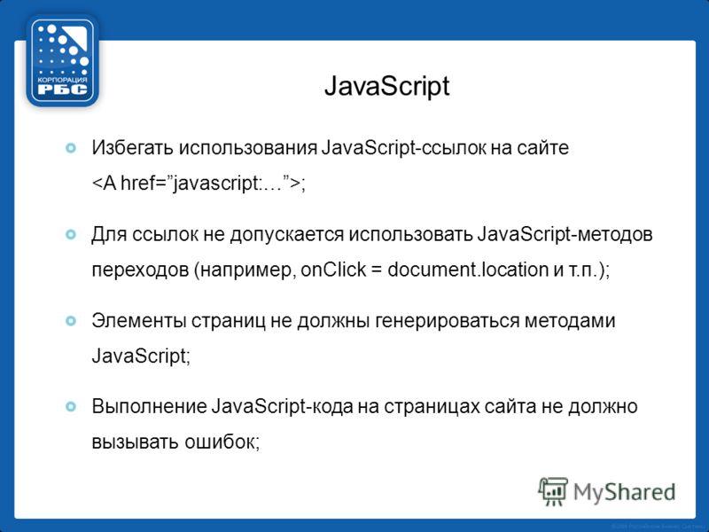 JavaScript Избегать использования JavaScript-ссылок на сайте ; Для ссылок не допускается использовать JavaScript-методов переходов (например, onClick = document.location и т.п.); Элементы страниц не должны генерироваться методами JavaScript; Выполнен