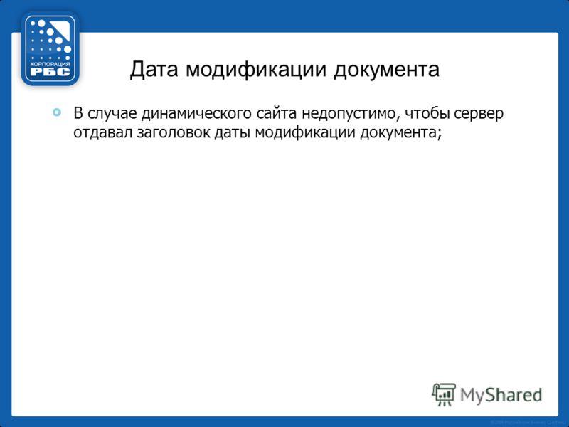 Дата модификации документа В случае динамического сайта недопустимо, чтобы сервер отдавал заголовок даты модификации документа;
