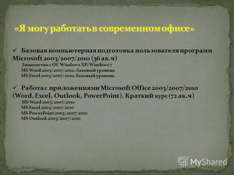 Базовая компьютерная подготовка пользователя программ Microsoft 2003/2007/2010 (36 ак.ч) Знакомство с OC Windows XP/Windows 7 MS Word 2003/2007/2010, базовый уровень MS Excel 2003/2007/2010, базовый уровень Работа с приложениями Microsoft Office 2003