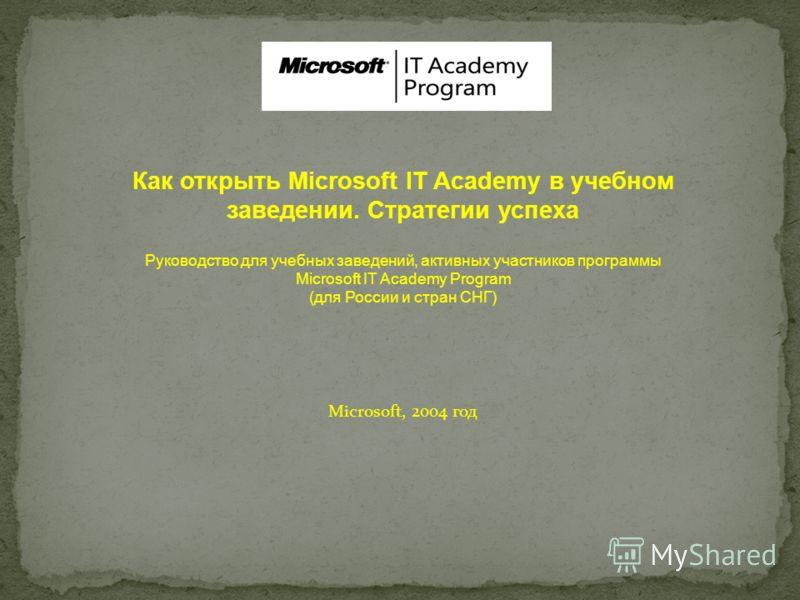 Как открыть Microsoft IT Academy в учебном заведении. Стратегии успеха Руководство для учебных заведений, активных участников программы Microsoft IT Academy Program (для России и стран СНГ) Microsoft, 2004 год