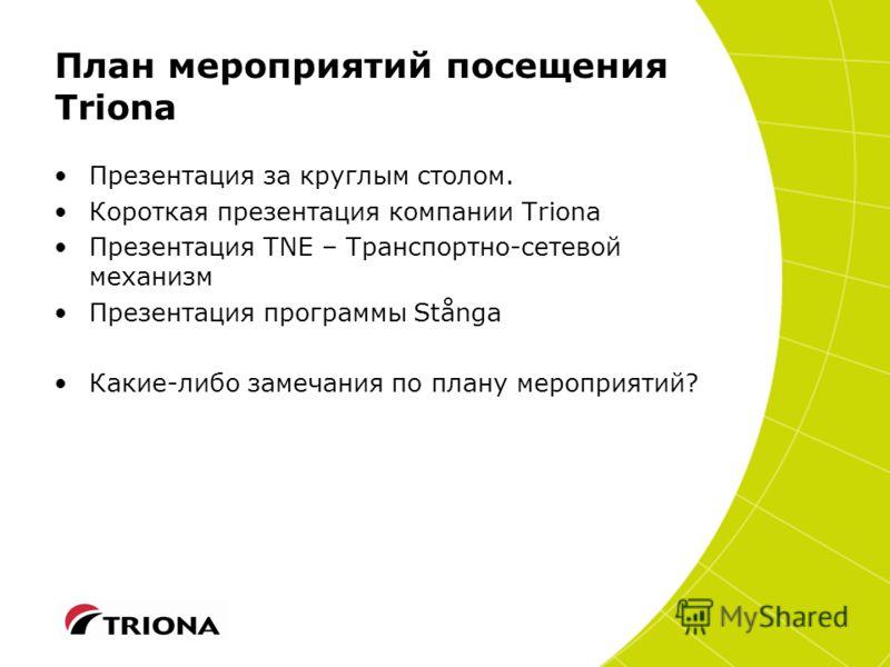 План мероприятий посещения Triona Презентация за круглым столом. Короткая презентация компании Triona Презентация TNE – Транспортно-сетевой механизм Презентация программы Stånga Какие-либо замечания по плану мероприятий?