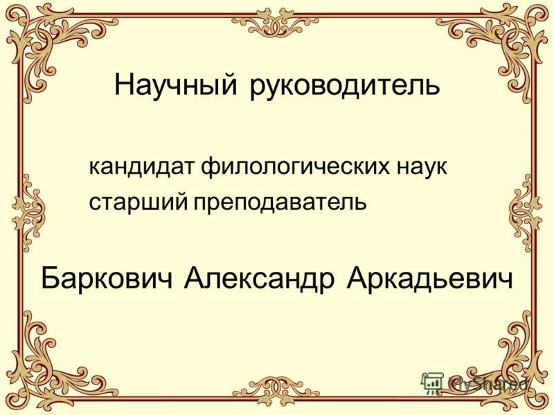 Научный руководитель кандидат филологических наук старший преподаватель Баркович Александр Аркадьевич