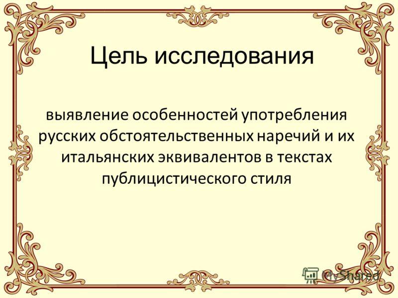 Цель исследования выявление особенностей употребления русских обстоятельственных наречий и их итальянских эквивалентов в текстах публицистического стиля