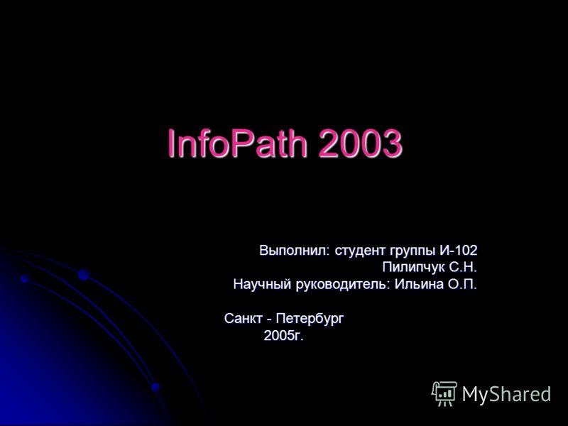 InfoPath 2003 Выполнил: студент группы И-102 Пилипчук С.Н. Научный руководитель: Ильина О.П. Санкт - Петербург 2005г.