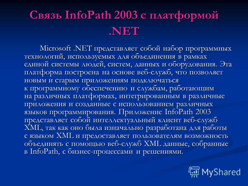 Связь InfoPath 2003 с платформой.NET Microsoft.NET представляет собой набор программных технологий, используемых для объединения в рамках единой системы людей, систем, данных и оборудования. Эта платформа построена на основе веб-служб, что позволяет