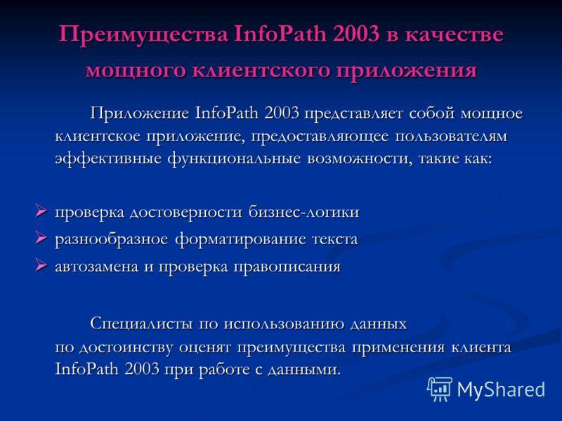 Преимущества InfoPath 2003 в качестве мощного клиентского приложения Приложение InfoPath 2003 представляет собой мощное клиентское приложение, предоставляющее пользователям эффективные функциональные возможности, такие как: проверка достоверности биз