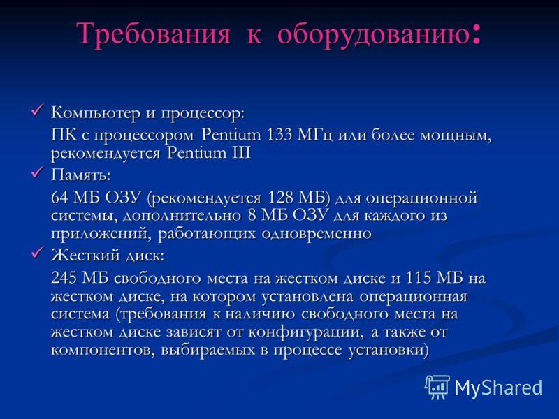 Требования к оборудованию : Компьютер и процессор: Компьютер и процессор: ПК с процессором Pentium 133 МГц или более мощным, рекомендуется Pentium III Память: Память: 64 МБ ОЗУ (рекомендуется 128 МБ) для операционной системы, дополнительно 8 МБ ОЗУ д