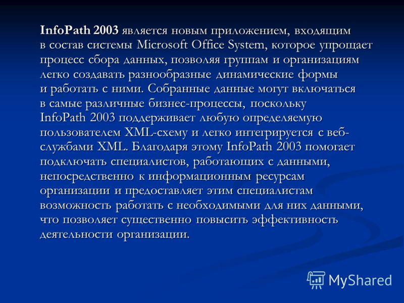 InfoPath 2003 является новым приложением, входящим в состав системы Microsoft Office System, которое упрощает процесс сбора данных, позволяя группам и организациям легко создавать разнообразные динамические формы и работать с ними. Собранные данные м