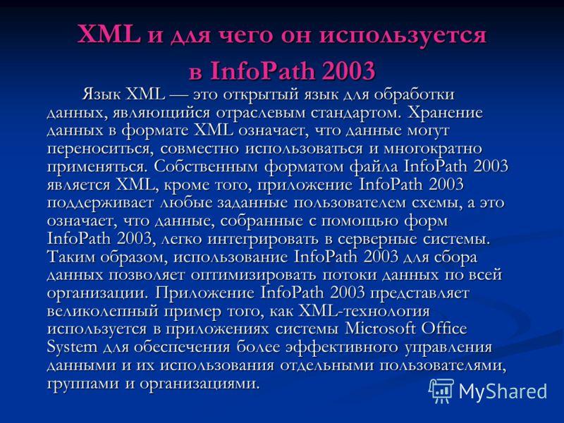 XML и для чего он используется в InfoPath 2003 Язык XML это открытый язык для обработки данных, являющийся отраслевым стандартом. Хранение данных в формате XML означает, что данные могут переноситься, совместно использоваться и многократно применятьс