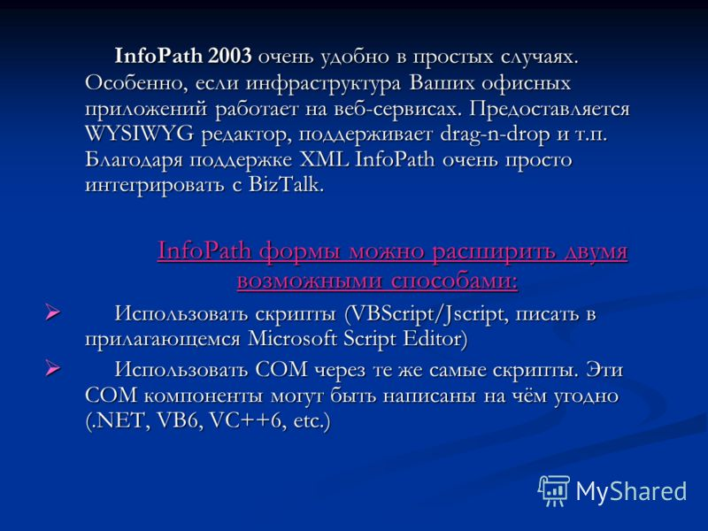 InfoPath 2003 очень удобно в простых случаях. Особенно, если инфраструктура Ваших офисных приложений работает на веб-сервисах. Предоставляется WYSIWYG редактор, поддерживает drag-n-drop и т.п. Благодаря поддержке XML InfoPath очень просто интегрирова
