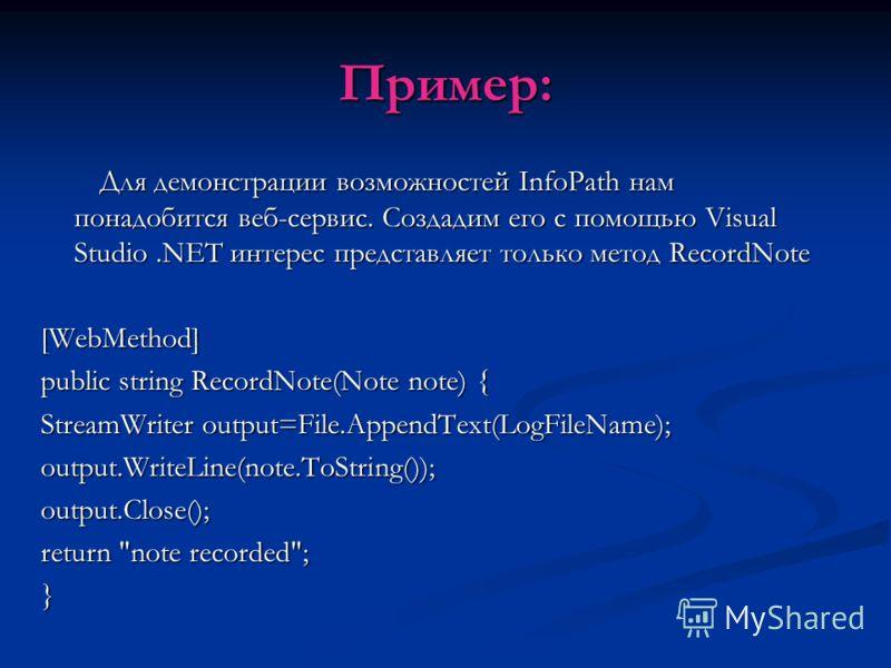Пример: Для демонстрации возможностей InfoPath нам понадобится веб-сервис. Создадим его с помощью Visual Studio.NET интерес представляет только метод RecordNote Для демонстрации возможностей InfoPath нам понадобится веб-сервис. Создадим его с помощью
