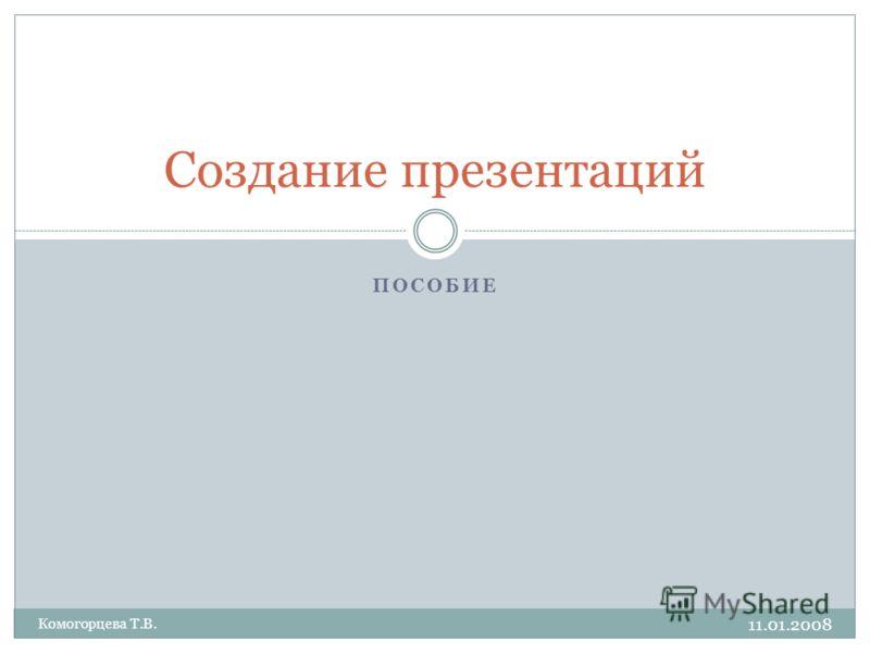 ПОСОБИЕ 11.01.2008 Комогорцева Т.В. Создание презентаций