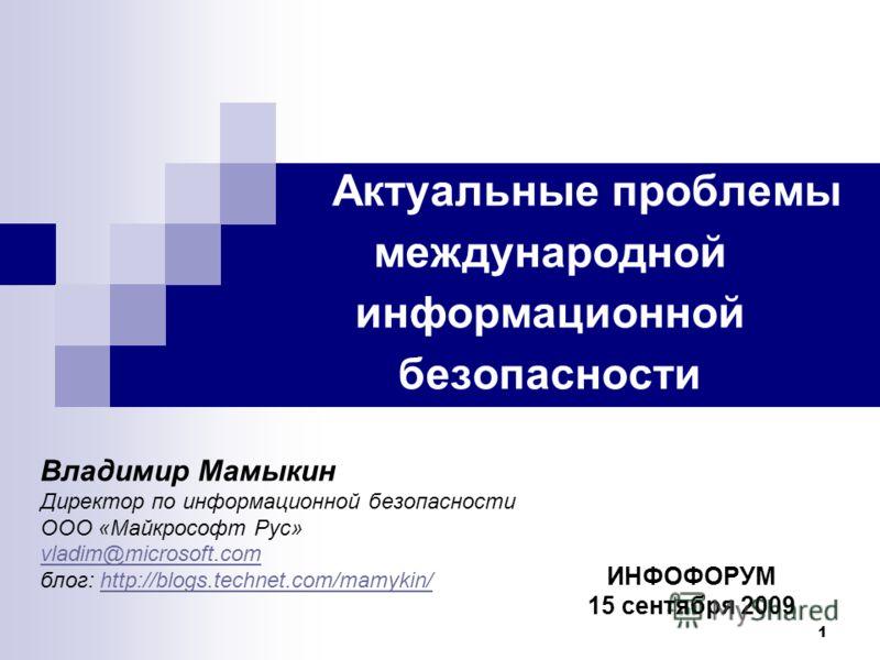 1 Актуальные проблемы международной информационной безопасности ИНФОФОРУМ 15 сентября 2009 Владимир Мамыкин Директор по информационной безопасности ООО «Майкрософт Рус» vladim@microsoft.com блог: http://blogs.technet.com/mamykin/http://blogs.technet.
