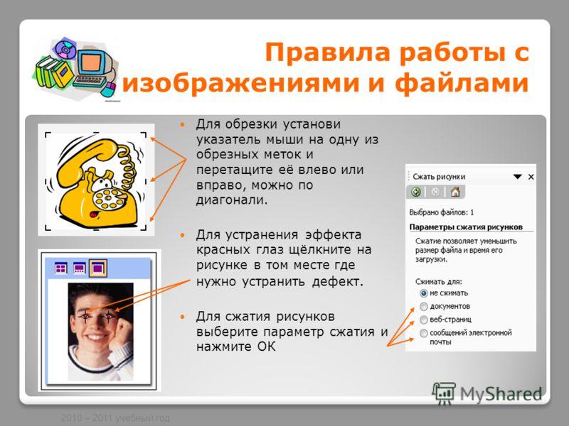 2010 – 2011 учебный год Правила работы с изображениями и файлами Для обрезки установи указатель мыши на одну из обрезных меток и перетащите её влево или вправо, можно по диагонали. Для устранения эффекта красных глаз щёлкните на рисунке в том месте г