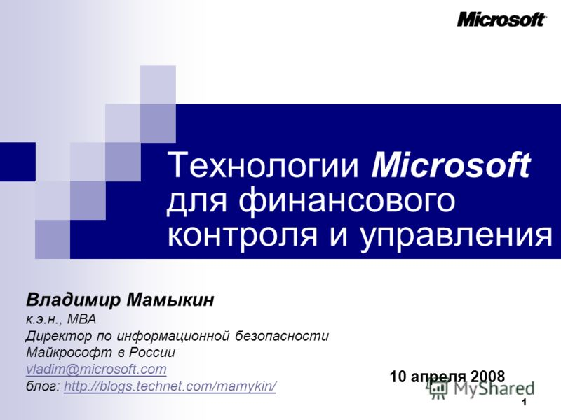 1 Технологии Microsoft для финансового контроля и управления Владимир Мамыкин к.э.н., МВА Директор по информационной безопасности Майкрософт в России vladim@microsoft.com блог: http://blogs.technet.com/mamykin/http://blogs.technet.com/mamykin/ 10 апр