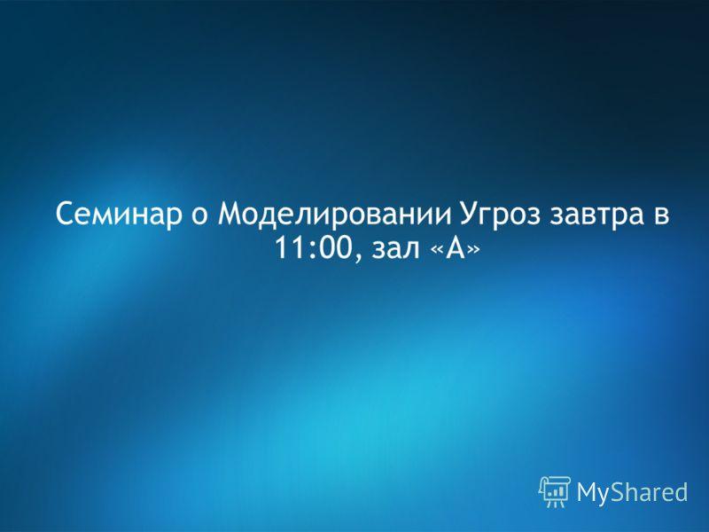 Семинар о Моделировании Угроз завтра в 11:00, зал «А»