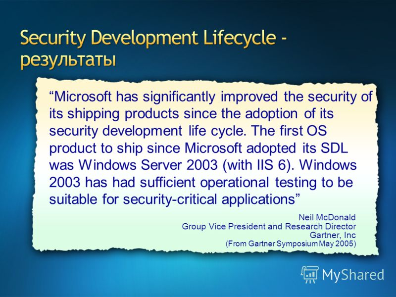 Microsoft has significantly improved the security of its shipping products since the adoption of its security development life cycle. The first OS product to ship since Microsoft adopted its SDL was Windows Server 2003 (with IIS 6). Windows 2003 has