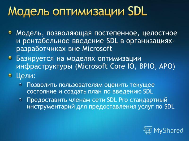 Модель, позволяющая постепенное, целостное и рентабельное введение SDL в организациях- разработчиках вне Microsoft Базируется на моделях оптимизации инфраструктуры (Microsoft Core IO, BPIO, APO) Цели: Позволить пользователям оценить текущее состояние