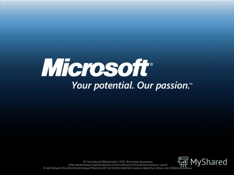 © Корпорация Майкрософт, 2005. Все права защищены. Эта презентация предназначена исключительно для ознакомительных целей. В настоящем документе корпорация Майкрософт не предоставляет никаких гарантий, явных или подразумеваемых.