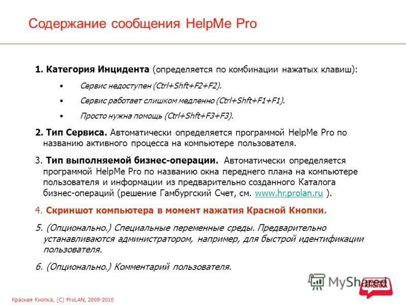 Красная Кнопка, (С) ProLAN, 2009-2010 Содержание сообщения HelpMe Pro 1. Категория Инцидента (определяется по комбинации нажатых клавиш): Сервис недоступен (Ctrl+Shft+F2+F2). Сервис работает слишком медленно (Ctrl+Shft+F1+F1). Просто нужна помощь (Ct