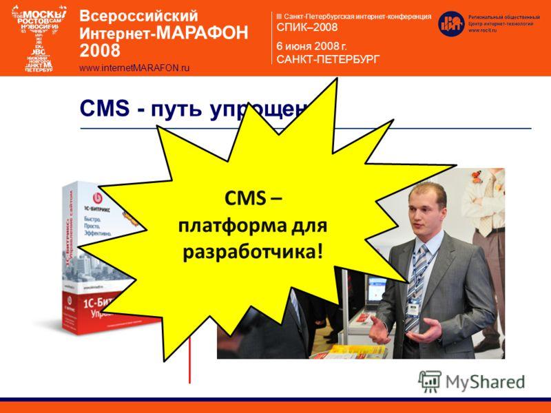 III Санкт-Петербургская интернет-конференция СПИК–2008 6 июня 2008 г. САНКТ-ПЕТЕРБУРГ Всероссийский Интернет- МАРАФОН 2008 www.internetMARAFON.ru CMS - путь упрощения CMS – платформа для разработчика!
