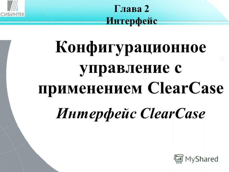 Глава 2 Интерфейс Конфигурационное управление с применением ClearCase Интерфейс ClearCase
