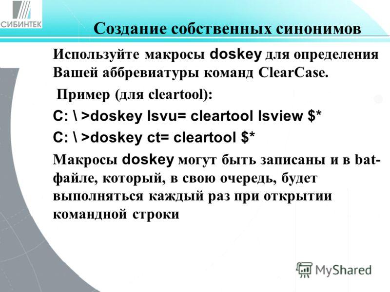 Используйте макросы doskey для определения Вашей аббревиатуры команд ClearCase. Пример (для cleartool): C: \ >doskey lsvu= cleartool lsview $* C: \ >doskey ct= cleartool $* Макросы doskey могут быть записаны и в bat- файле, который, в свою очередь, б