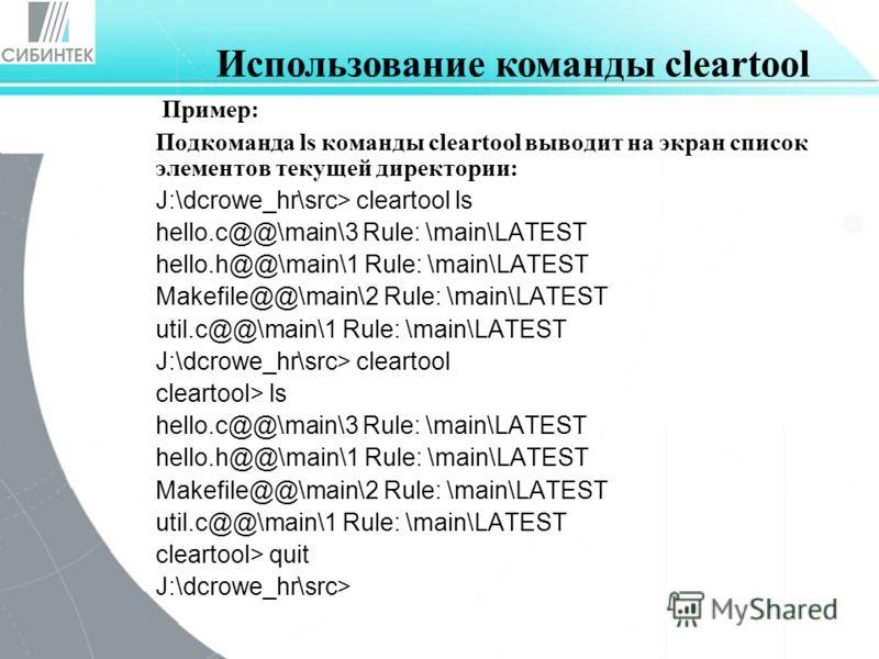 Пример: Подкоманда ls команды cleartool выводит на экран список элементов текущей директории: J:\dcrowe_hr\src> cleartool ls hello.c@@\main\3 Rule: \main\LATEST hello.h@@\main\1 Rule: \main\LATEST Makefile@@\main\2 Rule: \main\LATEST util.c@@\main\1
