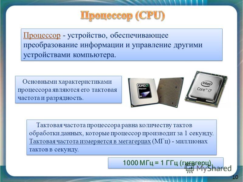 10 Процессор - устройство, обеспечивающее преобразование информации и управление другими устройствами компьютера. Тактовая частота процессора равна количеству тактов обработки данных, которые процессор производит за 1 секунду. Тактовая частота измеря