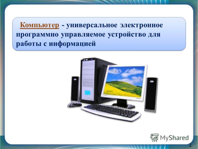 2 Компьютер - универсальное электронное программно управляемое устройство для работы с информацией
