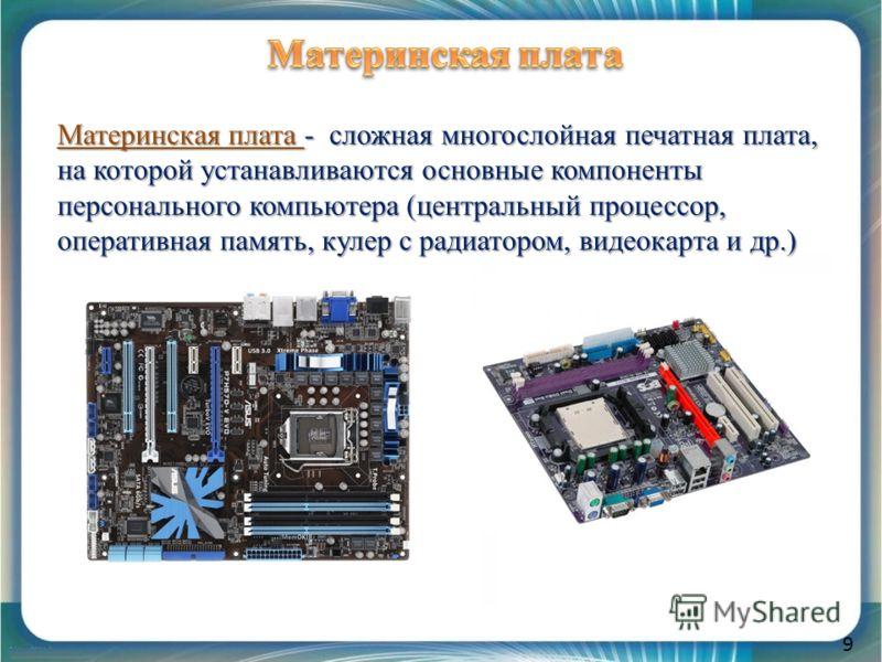 9 Материнская плата - сложная многослойная печатная плата, на которой устанавливаются основные компоненты персонального компьютера (центральный процессор, оперативная память, кулер с радиатором, видеокарта и др.)