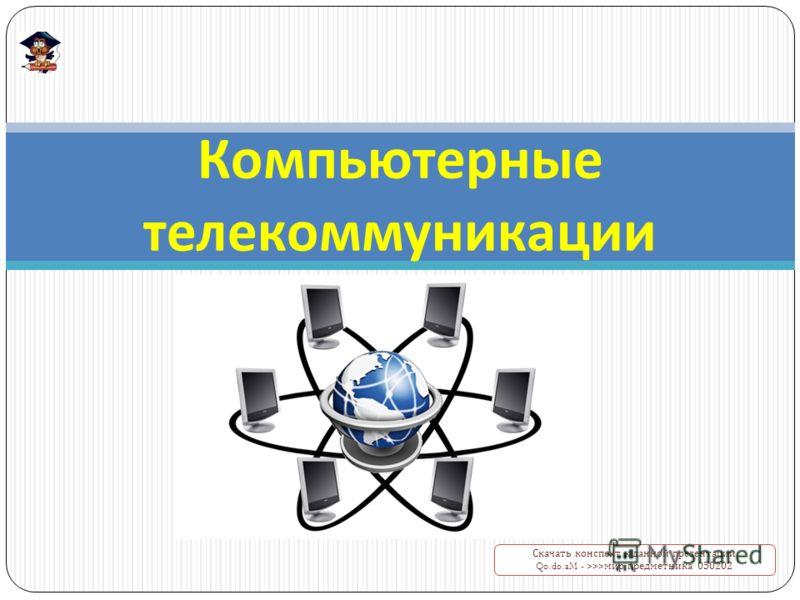 Компьютерные телекоммуникации Скачать конспект к данной презентации Qo.do.aM - >>> мир предметника 050202