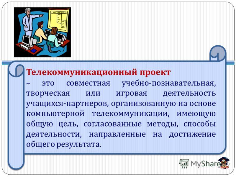 Телекоммуникационный проект – это совместная учебно - познавательная, творческая или игровая деятельность учащихся - партнеров, организованную на основе компьютерной телекоммуникации, имеющую общую цель, согласованные методы, способы деятельности, на