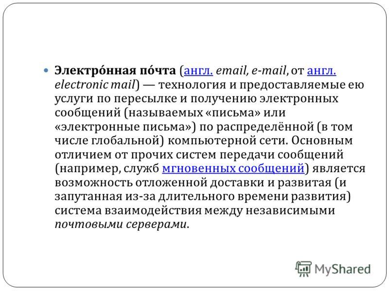 Электронная почта ( англ. email, e-mail, от англ. electronic mail) технология и предоставляемые ею услуги по пересылке и получению электронных сообщений ( называемых « письма » или « электронные письма ») по распределённой ( в том числе глобальной )