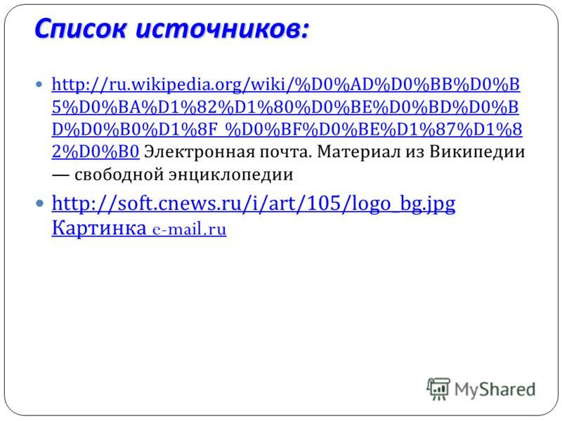 Список источников : http://ru.wikipedia.org/wiki/%D0%AD%D0%BB%D0%B 5%D0%BA%D1%82%D1%80%D0%BE%D0%BD%D0%B D%D0%B0%D1%8F_%D0%BF%D0%BE%D1%87%D1%8 2%D0%B0 Электронная почта. Материал из Википедии свободной энциклопедии http://ru.wikipedia.org/wiki/%D0%AD%
