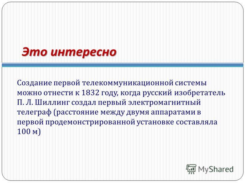 Это интересно Создание первой телекоммуникационной системы можно отнести к 1832 году, когда русский изобретатель П. Л. Шиллинг создал первый электромагнитный телеграф ( расстояние между двумя аппаратами в первой продемонстрированной установке составл
